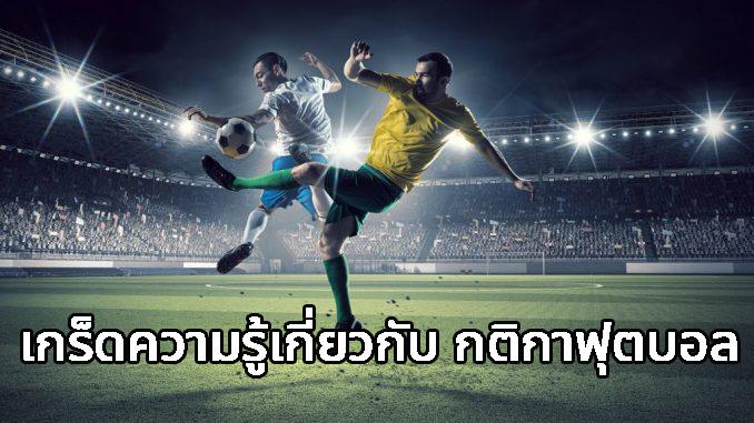 เกร็ดความรู้ 4 ข้อ เกี่ยวกับกฏกติกา การเล่นของกีฬาฟุตบอล
